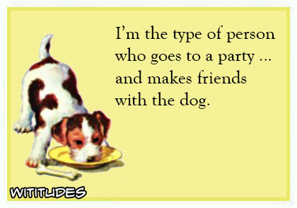 I am the type person who goes to party makes friends with the dog ecard