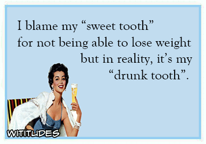 i blame my sweet tooth for not being able to lose weight but in reality its my drunk tooth ecard