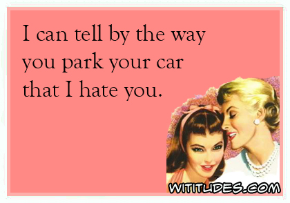 I can tell by the way you park your car that I hate you ecard