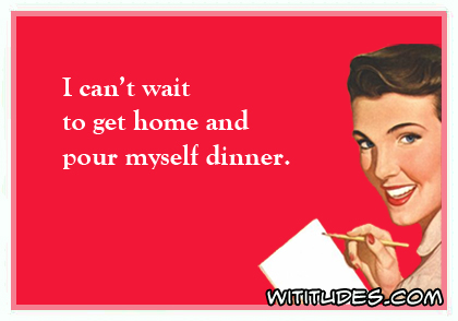 I can't wait to get home and pour myself dinner ecard