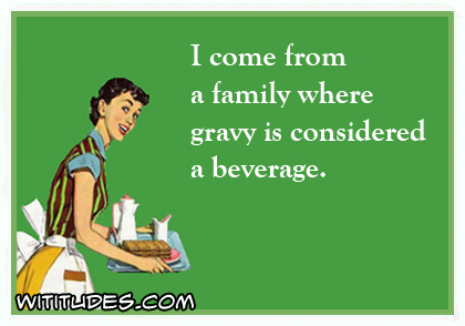 I come from a family where gravy is considered a beverage ecard