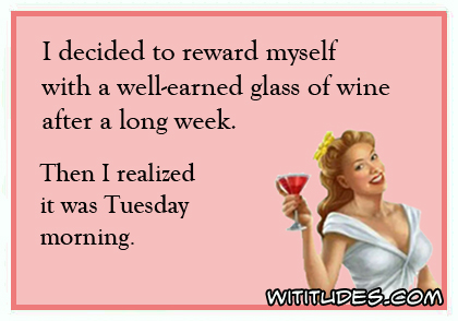 I decided to reward myself with a well-earned glass of wine after a long week. Then I realized it was Tuesday morning ecard