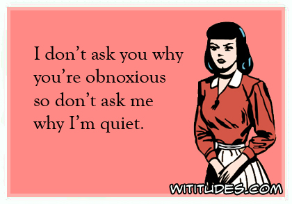 I don't ask why you're obnoxious so don't ask me why I'm quiet ecard