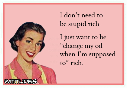 I dont need to be stupid rich just change my oil when supposed to rich ecard