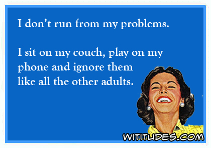 i-dont-run-from-my-problems-sit-couch-play-phone-ignore-them-like-all-other-adults-ecard