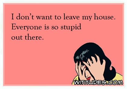 I don't want to leave my house. Everyone is so stupid out there ecard