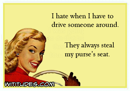 I hate when I have to drive someone around. They always steal my purse's seat