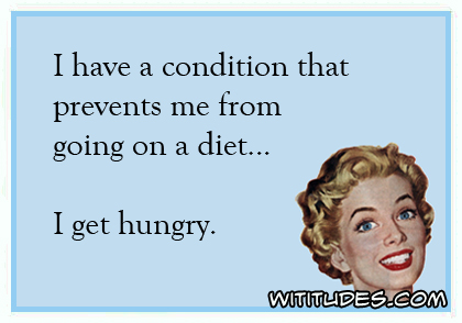 I have a condition that prevents me from going on a diet ... I get hungry ecard