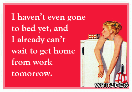 i havent even gone to bed yet and i already cant wait to get home from work tomorrow ecard