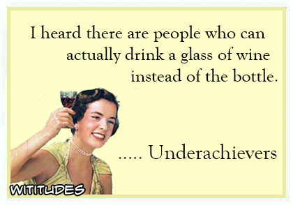 i heard there are people who can actually drink a glass of wine instead of the bottle underachievers ecard