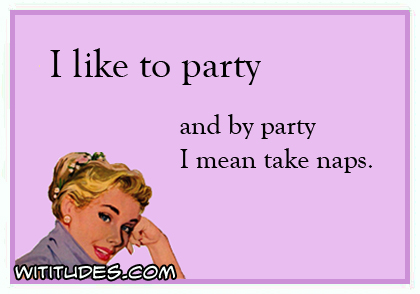 I like to party and by party I mean take naps ecard
