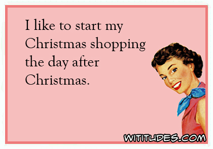 I like to start my Christmas shopping the day after Christmas ecard