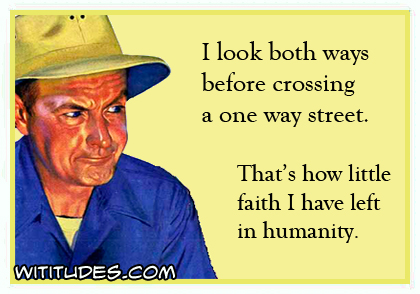 I look both ways before crossing a one way street. That's how little faith I have left in humanity ecard