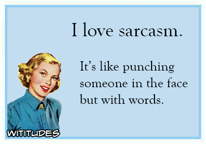i love sarcasm its like punching someone in the face but with words ecard