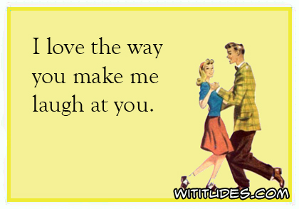 I love the way you make me laugh at you ecard