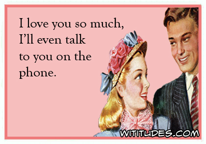 I love you so much, I'll even talk to you on the phone ecard