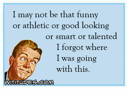 I may not be that funny or athletic or good looking or smart or talented I forgot where I was going with this ecard