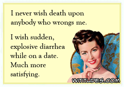 I never wish death upon anybody who wrongs me. I wish sudden, explosive diarrhea while on a date. Much more satisfying ecard