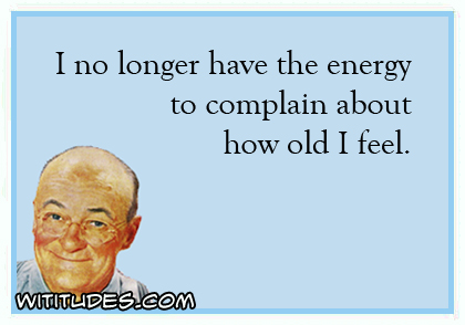 i-no-longer-have-energy-complain-how-old-i-feel-ecard