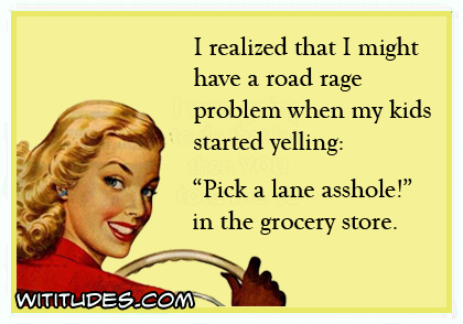I realized that I might have a road rage problem when my kids started yelling 'Pick a lane asshole' in the grocery store ecard