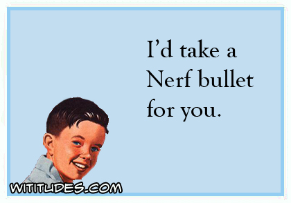 I'd take a Nerf bullet for you ecard