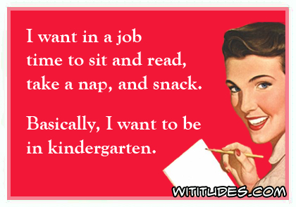 I want in a job time to sit and read, take a nap and snack. Basically, I want to be in kindergarten ecard