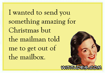 I wanted to send you something amazing for Christmas but the mailman told me to get out of the mailbox ecard