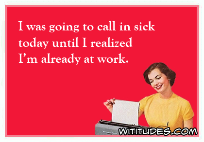 I was going to call in sick today until I realized I'm already at work ecard