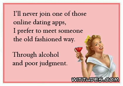 I'll never join one of those online dating apps, I prefer to meet someone the old fashioned way. Through alcohol and poor judgment ecard