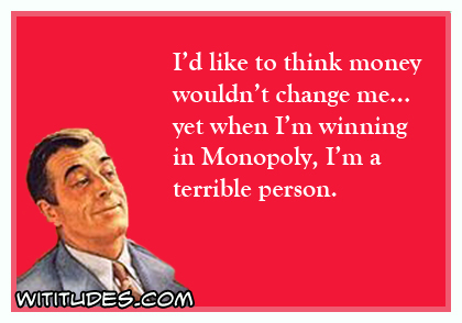 I'd like to think money wouldn't change me yet when I'm winning in Monopoly, I'm a terrible person ecard