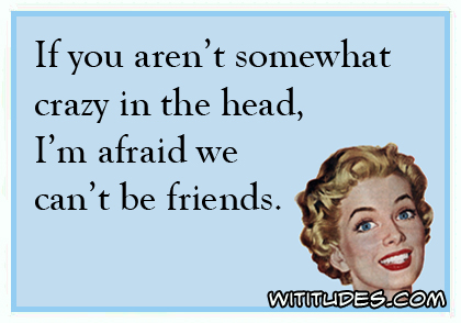 If you aren't somewhat crazy in the head, I'm afraid we can't be friends ecard