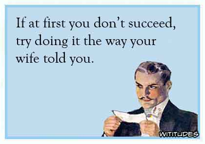 If at first you don't succeed, try doing it the way your wife told you ecard