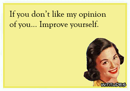 If you don't like my opinion of you ... Improve yourself ecard