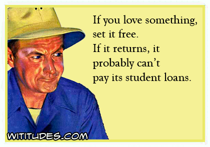If you love something, set it free. If it returns, it probably can't pay its student loans ecard