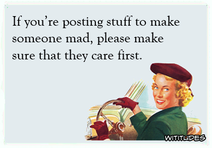 If you're posting stuff to make someone mad, please make sure that they care first ecard