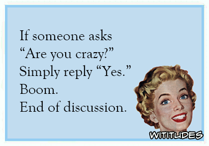 if someone asks are you crazy simply reply yes boom end of discussion ecard