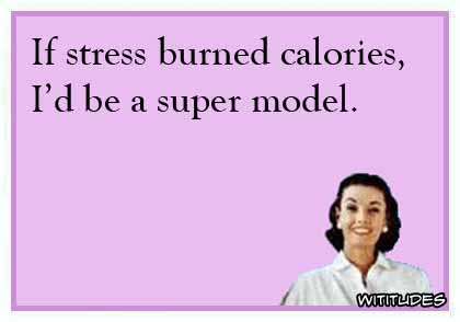If stress burned calories, I would be a super model ecard