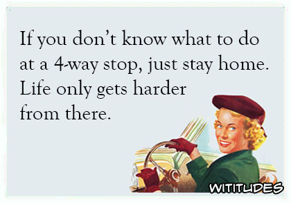 If you dont know what to do at 4 way stop just stay home life only gets harder from there ecard