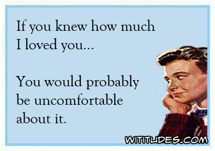 If you know how much I loved you ... You would probably be uncomfortable about it ecard