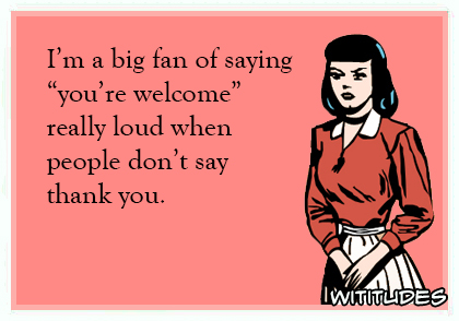 im a big fan of saying youre welcome really loud when people dont say thank you