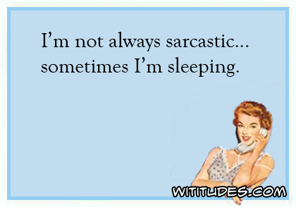 I'm not always sarcastic ... Sometimes I'm sleeping