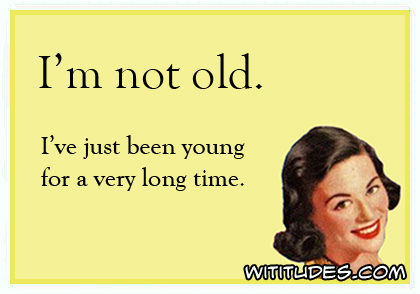I'm not old. I've just been young for a very long time ecard
