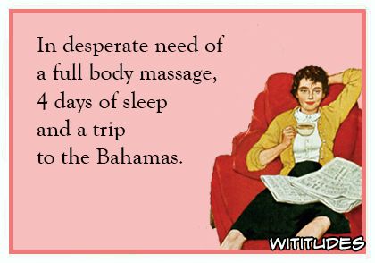 In desperate need of a full body massage, 4 days of sleep and a trip to the Bahamas ecard