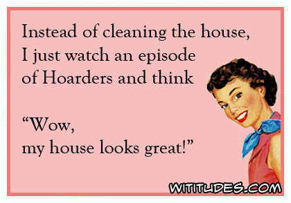 "Instead of cleaning the house, I just watch an episode of Hoarders and think ""Wow my house looks great!"" ecard"