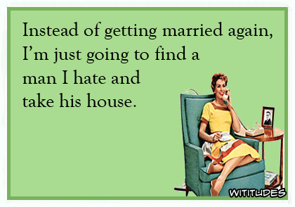 Instead of getting married again, I'm just going to find a man I hate and take his house ecard