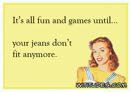 It's all fun and games until ... your jeans don't fit anymore ecard
