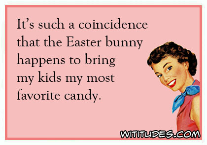 It's such a coincidence that the Easter bunny happens to bring my kids my most favorite candy ecard