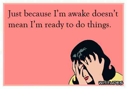 just-because-awake-doesnt-mean-ready-do-things-ecard