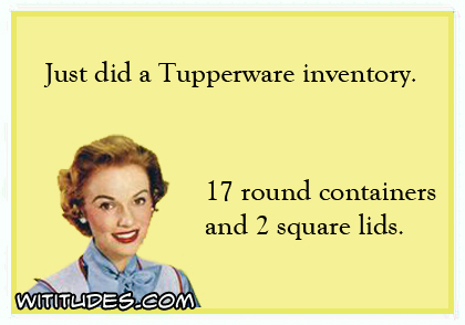 Just did a Tupperware inventory. 17 round containers and 2 square lids ecard