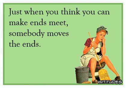 Just when you think you can make ends meet, somebody moves the ends ecard